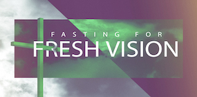 Fasting for Fresh Vision